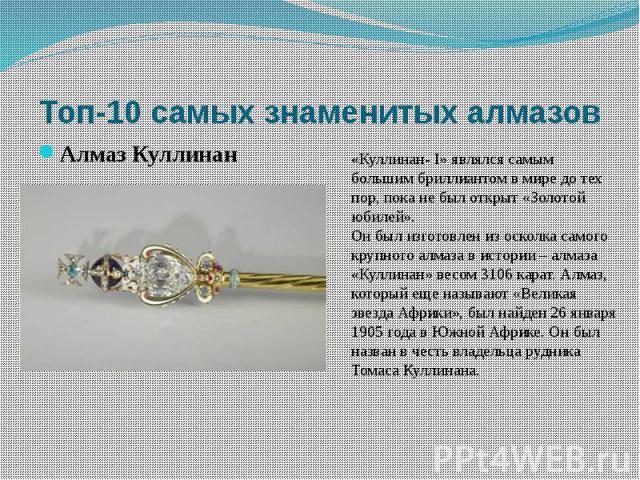 «Куллинан- I» являлся самым большим бриллиантом в мире до тех пор, пока не был открыт «Золотой юбилей».Он был изготовлен из осколка самого крупного алмаза в истории – алмаза «Куллинан» весом 3106 карат. Алмаз, который еще называют «Великая звезда Аф…