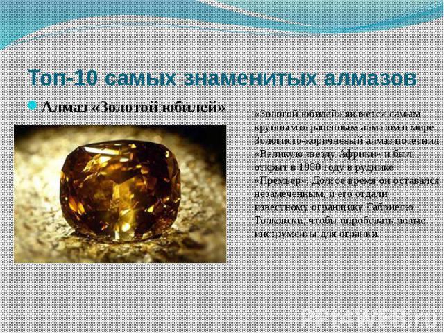 «Золотой юбилей» является самым крупным ограненным алмазом в мире. Золотисто-коричневый алмаз потеснил «Великую звезду Африки» и был открыт в 1980 году в руднике «Премьер». Долгое время он оставался незамеченным, и его отдали известному огранщику Га…