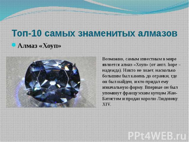Возможно, самым известным в мире является алмаз «Хоуп» (от англ. hope – надежда). Никто не знает, насколько большим был камень до огранки, где он был найден, и кто придал ему изначальную форму. Впервые он был упомянут французским купцом Жан-Батистом…