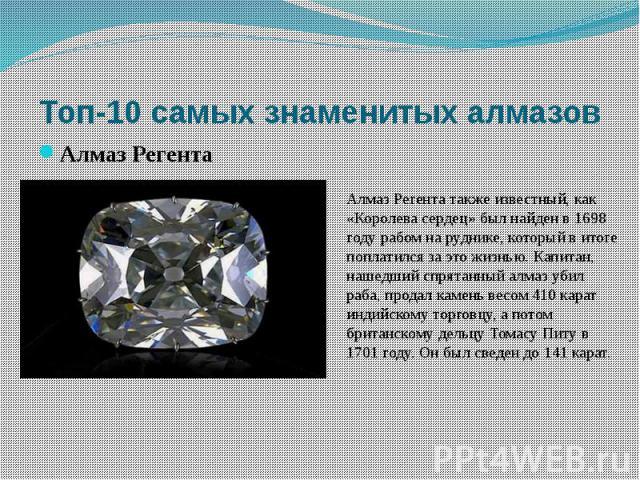 Алмаз Регента также известный, как «Королева сердец» был найден в 1698 году рабом на руднике, который в итоге поплатился за это жизнью. Капитан, нашедший спрятанный алмаз убил раба, продал камень весом 410 карат индийскому торговцу, а потом британск…