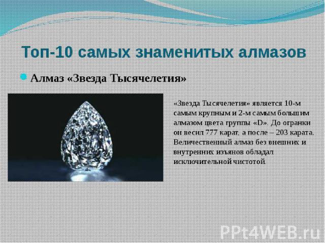«Звезда Тысячелетия» является 10-м самым крупным и 2-м самым большим алмазом цвета группы «D». До огранки он весил 777 карат, а после – 203 карата. Величественный алмаз без внешних и внутренних изъянов обладал исключительной чистотой.