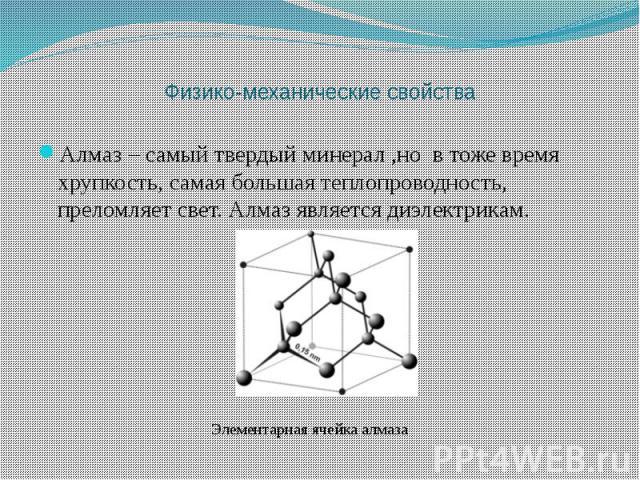 Алмаз – самый твердый минерал ,но в тоже время хрупкость, самая большая теплопроводность, преломляет свет. Алмаз является диэлектрикам.