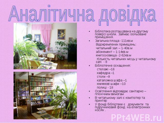 Бібліотека розташована на другому поверсі школи. Займає ізольоване приміщення. Бібліотека розташована на другому поверсі школи. Займає ізольоване приміщення. Загальна площа -111кв.м Відокремлених приміщень: читальний зал – 1-40в.м абонемент – 1-14кв…