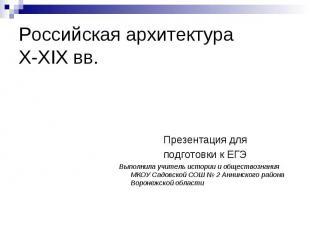 Российская архитектура X-XIX вв. Презентация для подготовки к ЕГЭ Выполнила учит