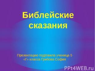 Библейские сказания Презентацию подговила ученица 5 «Г» класса Грибова София
