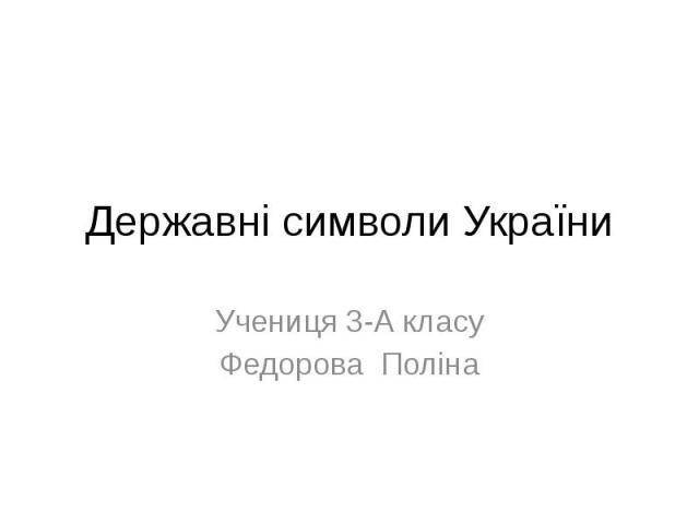 Державні символи України Учениця 3-А класу Федорова Поліна