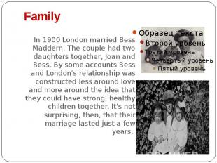 Family In 1900 London married Bess Maddern. The couple had two daughters togethe