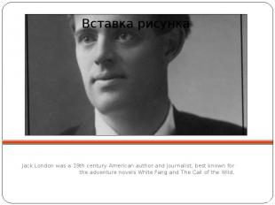 Jack London was a 19th century American author and journalist, best known for th