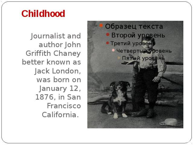 Childhood Journalist and author John Griffith Chaney better known as Jack London, was born on January 12, 1876, in San Francisco California.