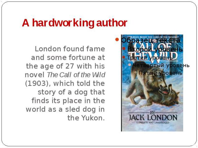 A hardworking author London found fame and some fortune at the age of 27 with his novel The Call of the Wild (1903), which told the story of a dog that finds its place in the world as a sled dog in the Yukon.