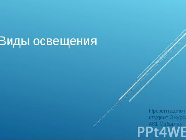 Виды освещения Презентацию подготовил студент 3 курса группы № 481 Сабылин