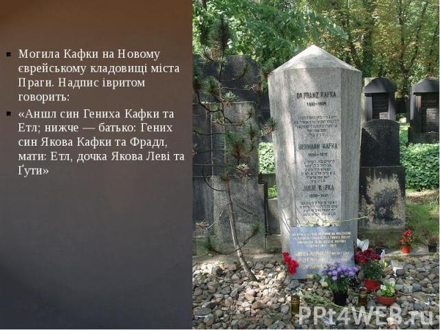 Могила Кафки на Новому єврейському кладовищі міста Праги. Надпис івритом говорить: «Аншл син Гениха Кафки та Етл; нижче — батько: Гених син Якова Кафки та Фрадл, мати: Етл, дочка Якова Леві та Ґути»