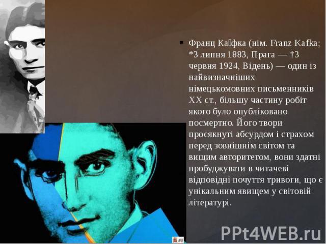 Франц Ка фка (нім. Franz Kafka; *3 липня 1883, Прага — †3 червня 1924, Відень) — один із найвизначніших німецькомовних письменників XX ст., більшу частину робіт якого було опубліковано посмертно. Його твори просякнуті абсурдом і страхом перед зовніш…