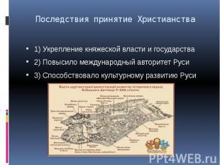 Последствия принятие Христианства 1) Укрепление княжеской власти и государства 2
