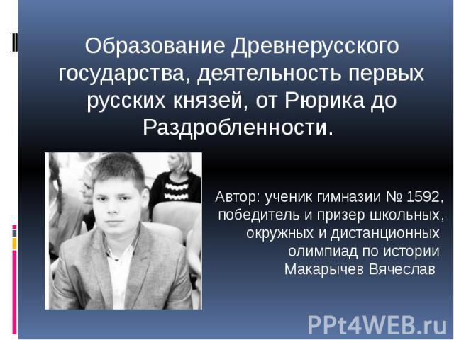 Образование Древнерусского государства, деятельность первых русских князей, от Рюрика до Раздробленности.