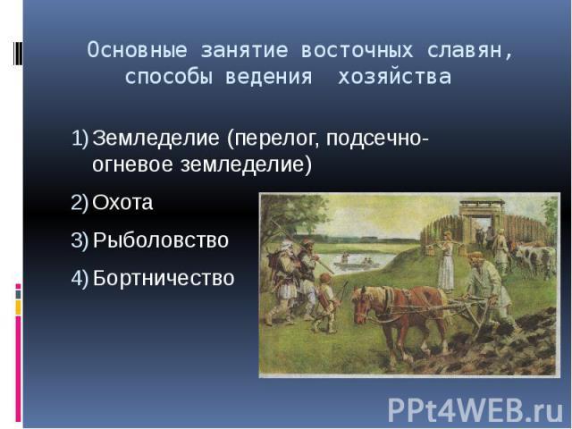 Основные занятие восточных славян, способы ведения хозяйства Земледелие (перелог, подсечно- огневое земледелие) Охота Рыболовство Бортничество