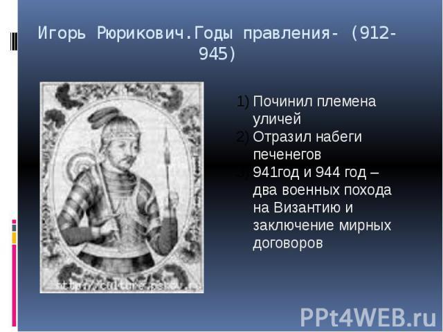 Игорь Рюрикович.Годы правления- (912- 945)