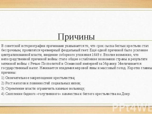 Причины В советскойисториографии причинами указывается то, что срок сыска беглых крестьян стал бессрочным, проявлялся чрезмерный феодальный гнет. Ещё одной причиной было усиление централизованной власти, введение соборного уложения 1649г…
