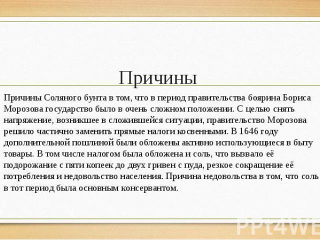 Причины Причины Соляного бунта в том, что в период правительства боярина Бориса Морозова государство было в очень сложном положении. С целью снять напряжение, возникшее в сложившейся ситуации, правительство Морозова решило частично заменить прямые н…