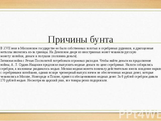Причины бунта В XVII веке в Московском государстве не было собственных золотых и серебряных рудников, и драгоценные металлы ввозились из-за границы. На Денежном дворе из иностранных монет чеканили русскую монету:копейки,деньгии&nbs…
