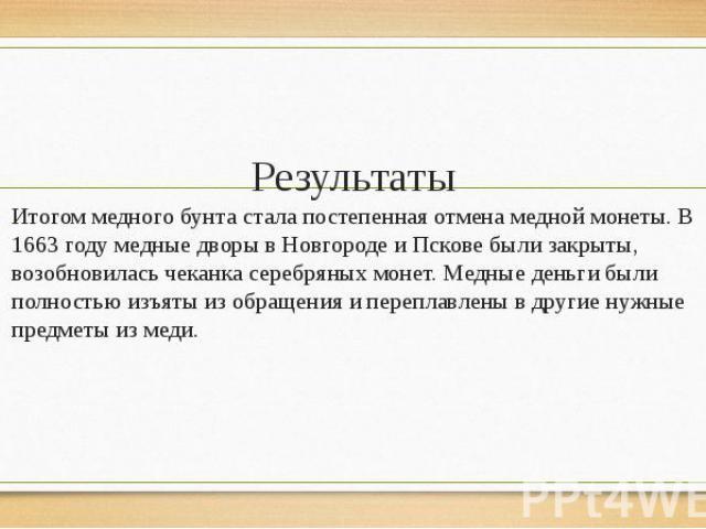 Результаты Итогом медного бунта стала постепенная отмена медной монеты. В 1663 году медные дворы в Новгороде и Пскове были закрыты, возобновилась чеканка серебряных монет. Медные деньги были полностью изъяты из обращения и переплавлены в другие нужн…