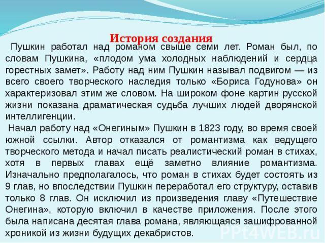 Пушкин работал над романом свыше семи лет. Роман был, по словам Пушкина, «плодом ума холодных наблюдений и сердца горестных замет». Работу над ним Пушкин называл подвигом — из всего своего творческого наследия только «Бориса Годунова» он характеризо…