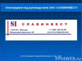 Консорциум под руководством ЗАО «СЛАВИНВЕСТ» 119119, Москва Ленинский проспект 4