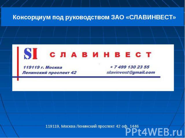 Консорциум под руководством ЗАО «СЛАВИНВЕСТ» 119119, Москва Ленинский проспект 42 оф. 1446