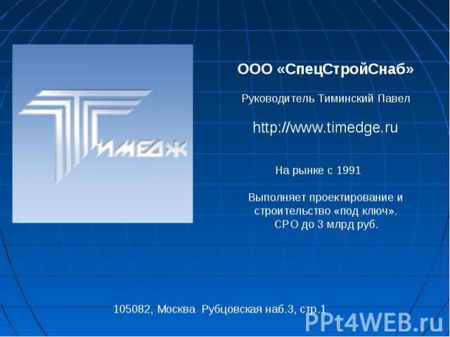 ООО «СпецСтройСнаб» Руководитель Тиминский Павел http://www.timedge.ru На рынке с 1991 Выполняет проектирование и строительство «под ключ».СРО до 3 млрд руб.