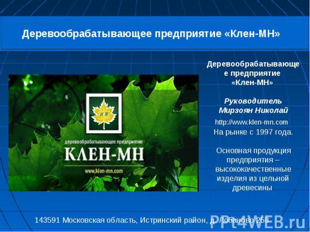 Деревообрабатывающее предприятие «Клен-МН» Руководитель Мирзоян Николай http://www.klen-mn.com На рынке с 1997 года. Основная продукция предприятия – высококачественные изделия из цельной древесины