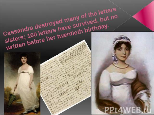 Cassandra destroyed many of the letters sisters; 160 letters have survived, but no written before her twentieth birthday.