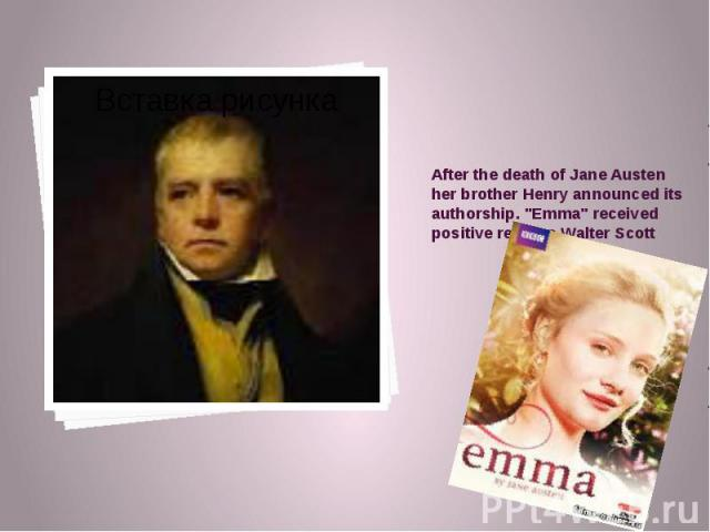 """After the death of Jane Austen her brother Henry announced its authorship. """"Emma"""" received positive reviews Walter Scott"""