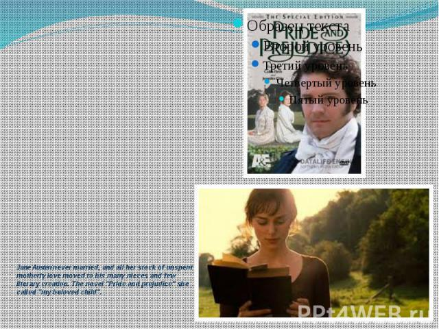 """Jane Austen never married, and all her stock of unspent motherly love moved to his many nieces and few literary creation. The novel """"Pride and prejudice"""" she called """"my beloved child""""."""