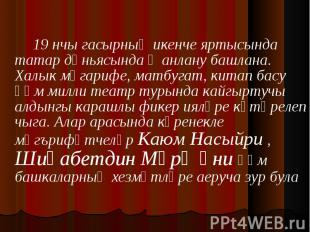 19 нчы гасырның икенче яртысында татар дөньясында җанлану башлана. Халык мәгариф