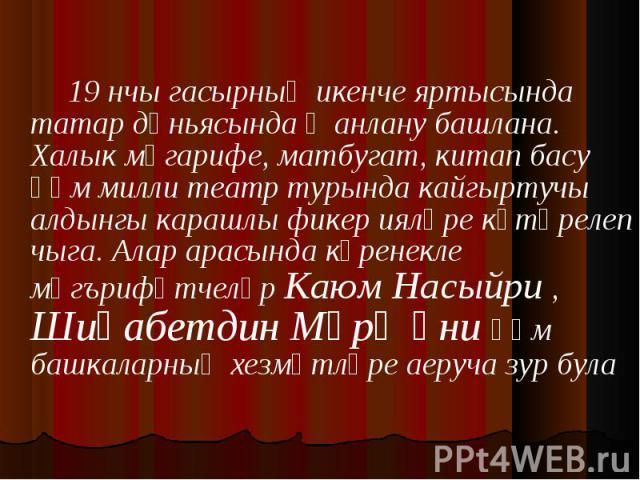 19 нчы гасырның икенче яртысында татар дөньясында җанлану башлана. Халык мәгарифе, матбугат, китап басу һәм милли театр турында кайгыртучы алдынгы карашлы фикер ияләре күтәрелеп чыга. Алар арасында күренекле мәгърифәтчеләр Каюм Насыйри , Шиһабетдин …