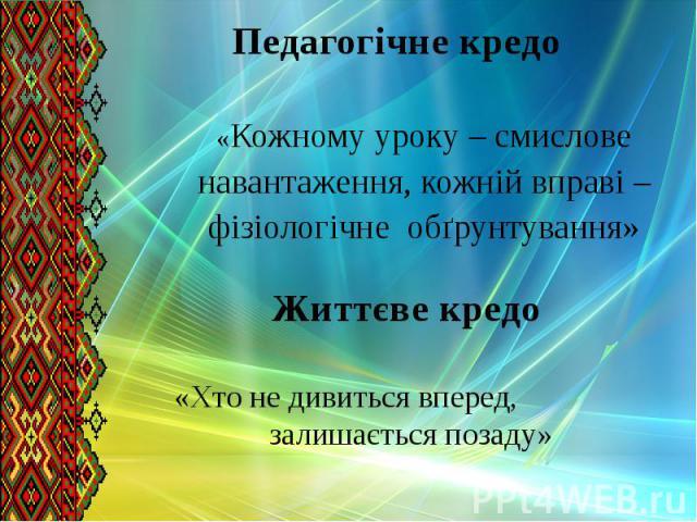 Педагогічне кредо «Кожному уроку – смислове навантаження, кожній вправі – фізіологічне обґрунтування»
