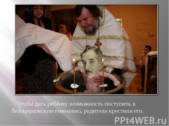 Чтобы дать ребёнку возможность поступить в белоцерковскую гимназию, родители крестили его. Чтобы дать ребёнку возможность поступить в белоцерковскую гимназию, родители крестили его.