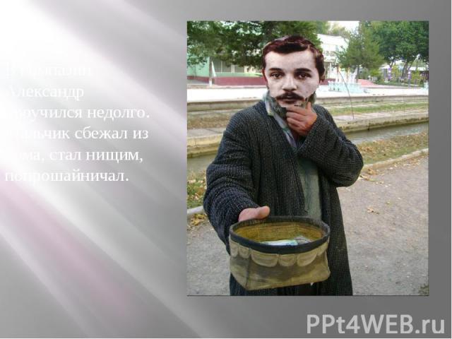 В гимназии Александр проучился недолго. Мальчик сбежал из дома, стал нищим, попрошайничал. В гимназии Александр проучился недолго. Мальчик сбежал из дома, стал нищим, попрошайничал.