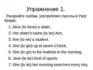 Упражнение 1. Раскройте скобки, употребляя глаголы в Past Simple. 1. Alice (to h