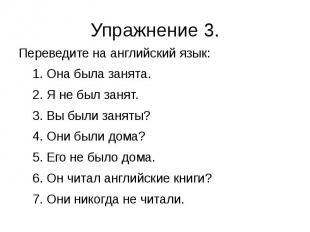 Упражнение 3. Переведите на английский язык: 1. Она была занята. 2. Я не был зан