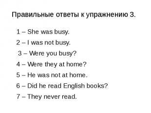 Правильные ответы к упражнению 3. 1 – She was busy. 2 – I was not busy. 3 – Were