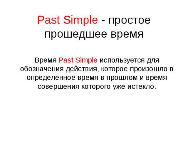 Past Simple - простое прошедшее время Время Past Simple используется для обозначения действия, которое произошло в определенное время в прошлом и время совершения которого уже истекло.