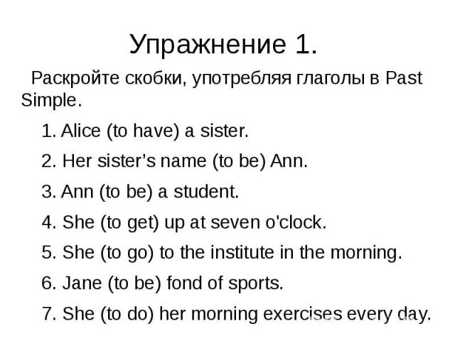 Упражнение 1. Раскройте скобки, употребляя глаголы в Past Simple. 1. Alice (to have) a sister. 2. Her sister's name (to be) Ann. 3. Ann (to be) a student. 4. She (to get) up at seven o'clock. 5. She (to go) to the institute in the morning. 6. Jane (…