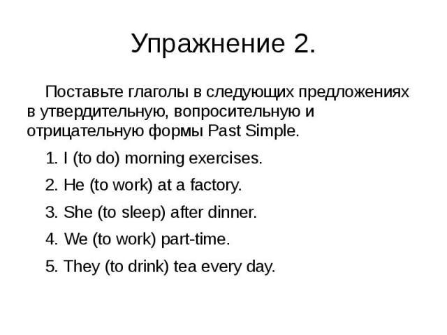 Упражнение 2. Поставьте глаголы в следующих предложениях в утвердительную, вопросительную и отрицательную формы Past Simple. 1. I (to do) morning exercises. 2. He (to work) at a factory. 3. She (to sleep) after dinner. 4. We (to work) part-time. 5. …