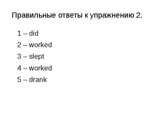 Правильные ответы к упражнению 2. 1 – did 2 – worked 3 – slept 4 – worked 5 – drank
