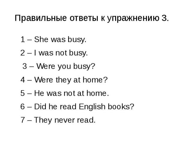 Правильные ответы к упражнению 3. 1 – She was busy. 2 – I was not busy. 3 – Were you busy? 4 – Were they at home? 5 – He was not at home. 6 – Did he read English books? 7 – They never read.