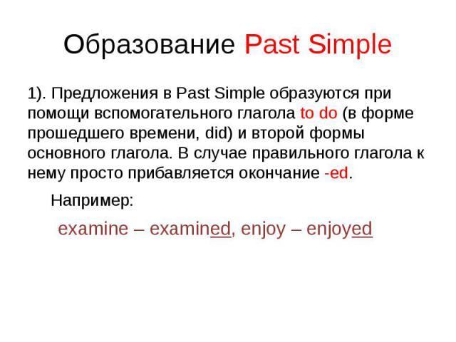 Образование Past Simple 1). Предложения в Past Simple образуются при помощи вспомогательного глагола to do (в форме прошедшего времени, did) и второй формы основного глагола. В случае правильного глагола к нему просто прибавляется окончание -ed. Нап…