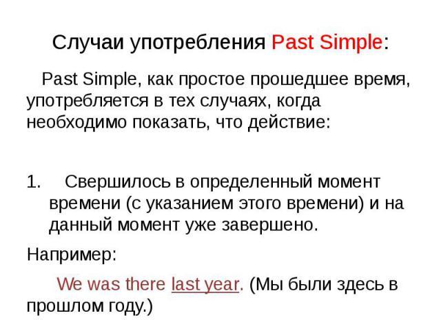 Случаи употребления Past Simple: Past Simple, как простое прошедшее время, употребляется в тех случаях, когда необходимо показать, что действие: Свершилось в определенный момент времени (с указанием этого времени) и на данный момент уже завершено. Н…
