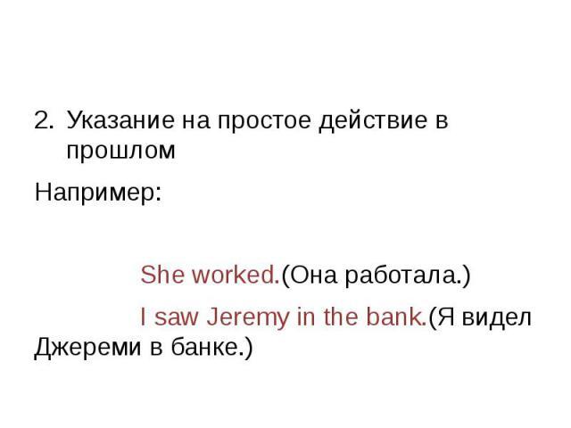 Указание на простое действие в прошлом Например: She worked.(Она работала.) I saw Jeremy in the bank.(Я видел Джереми в банке.)
