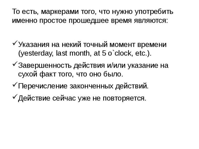 То есть, маркерами того, что нужно употребить именно простое прошедшее время являются: Указания на некий точный момент времени (yesterday, last month, at 5 o`clock, etc.). Завершенность действия и/или указание на сухой факт того, что оно было. Переч…